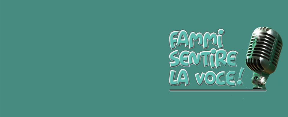 FAMMI SENTIRE LA VOCE!